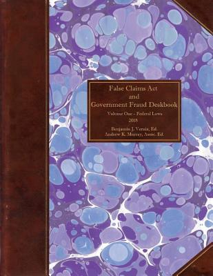 False Claims Act and Government Fraud Deskbook: Volume I - Federal Laws- 2018
