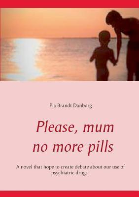 Please, mum, no more pills  by  Pia Brandt Danborg
