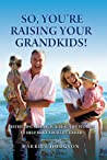 So, You're Raising Your Grandkids: Tested Tips, Research,  Real-Life Stories to Make Your Life Easier