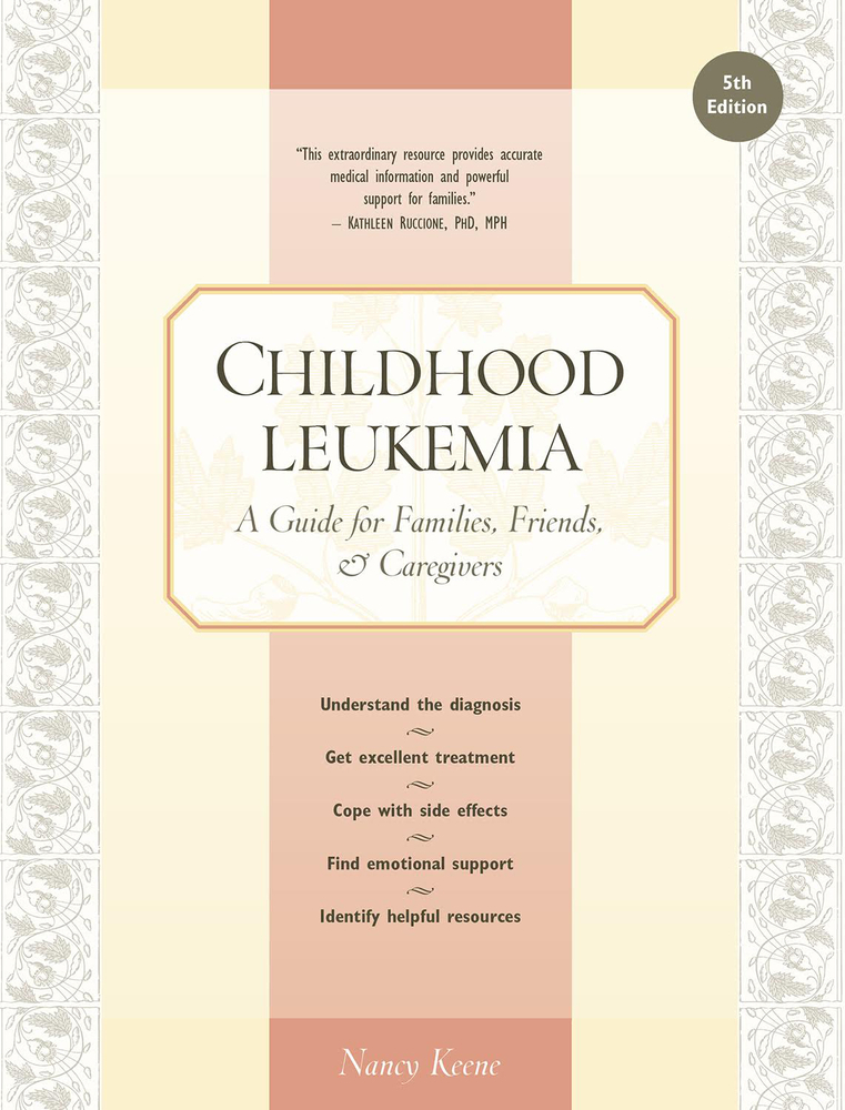 Childhood Leukemia A Guide for Families, Friends & Caregivers, 5th Edition