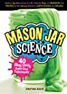 Mason Jar Science: 40 Slimy, Squishy, Super-Cool Experiments; Capture Big Discoveries in a Jar, from the Magic of Chemistry and Physics to the Amazing Worlds of Earth Science and Biology