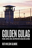Golden Gulag: Prisons, Surplus, Crisis, and Opposition in Globalizing California, Second Edition