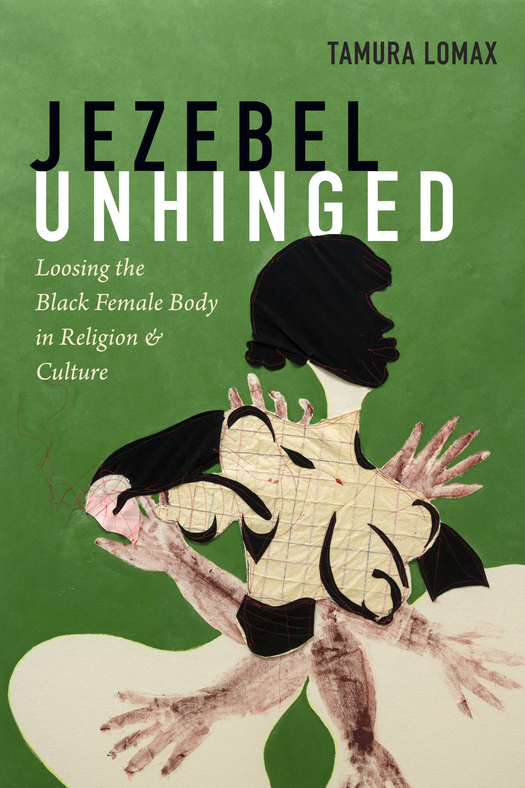 Jezebel Unhinged: Loosing the Black Female Body in Religion and Culture  by  Tamura Lomax