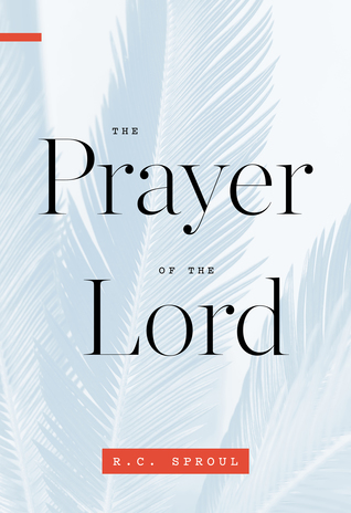 The Prayer of the Lord by R C  Sproul