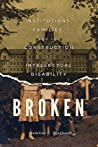 Broken: Institutions, Families, and the Construction of Intellectual Disability
