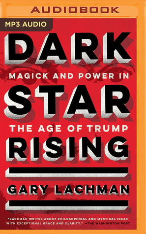 Dark Star Rising: Magick and Power in the Age of Trump by Gary Lachman