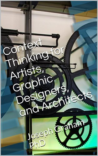 Context Thinking for Artists, Graphic Designers, and Architects: Joseph Graham PhD  by  Joseph Graham