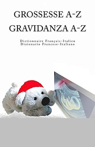 Grossesse A-Z Dictionnaire Francais-Italien Gravidanza A-Z Dizionario Italiano-Francese