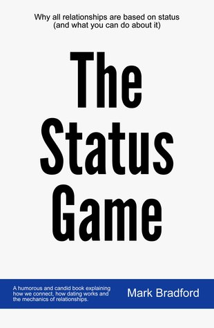 The Status Game: Why all relationships are based on status (and what you can do about it)
