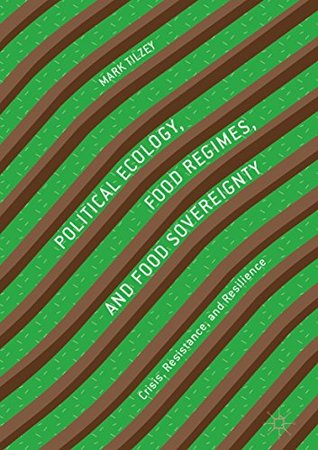 Political Ecology, Food Regimes, and Food Sovereignty: Crisis, Resistance, and Resilience