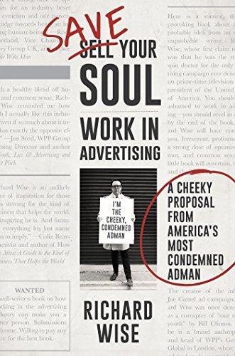 Save Your Soul: Work in Advertising: A Cheeky Proposal From Americas Most Condemned Adman Richard Wise