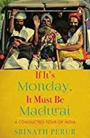 If Its Monday It Must Be Madurai:: A Conducted Tour of India [Dec 01, 2013] Perur, Srinath
