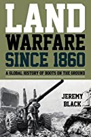 Land Warfare Since 1860: A Global History of Boots on the Ground