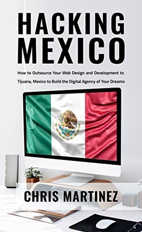 Hacking Mexico: How to Outsource Your Web Design and Development to Tijuana, Mexico to Build the Digital agency of Your Dreams