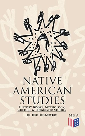 Native American Studies: History Books, Mythology, Culture & Linguistic Studies (22 Book Collection): History of the Great Tribes, Military History, Language, ... Navajo, Zuñi, Apache, Seminole and Eskimo