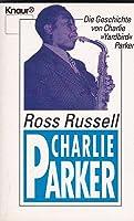 Charlie Parker: Die Geschichte von Charlie »Yardbird« Parker