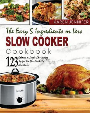 The Easy 5 Ingredients or Less Slow Cooker Cookbook: Top 123 Delicious & Simple Slow Cooking Recipes for Your Crock-Pot Slow Cooker at Home or Anywhere to Help You Save Time and Be More Healthier