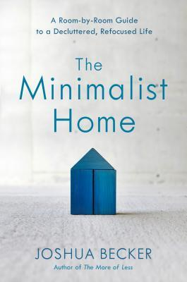 The Minimalist Home A Room-by-Room Guide to a Decluttered Refocused Life