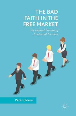 The Bad Faith in the Free Market The Radical Promise of Existential Freedom