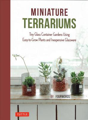 Miniature Terrariums Tiny Glass Container Gardens Using Easy-to-Grow Plants and Inexpensive Glassware