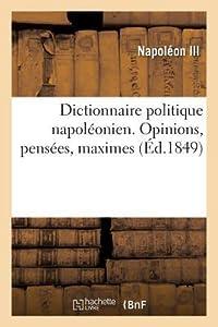 Dictionnaire Politique Napoleonien. Opinions, Pensees, Maximes Extraites Des Ouvrages: de Louis-Napola(c)on Bonaparte, Pra(c)Sident de La Ra(c)Publique
