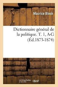 Dictionnaire Ga(c)Na(c)Ral de La Politique. T. 1, A-G (A0/00d.1873-1874)