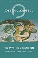 The Mythic Dimension: Selected Essays 1959–1987 (The Collected Works of Joseph Campbell Book 5)