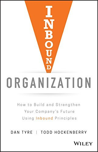Inbound Organization How to Build and Strengthen Your Company's Future Using Inbound Principles