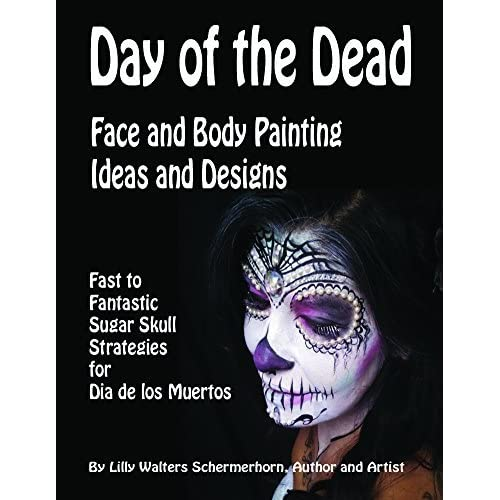 Day Of The Dead Face And Body Painting Ideas And Designs Fast To Fantastic Sugar Skulls Strategies By Lilly Walters Schermerhorn
