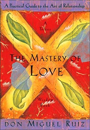 The Mastery of Love: A Practical Guide to the Art of Relationship: A Toltec Wisdom Book by Don Miguel Ruiz