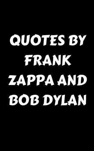 Quotes By Frank Zappa And Bob Dylan: Box Set: Two Books In One: Inspirational, Wise And Poetic Quotes By Two Of The Most Influential People In Rock Music History - Frank Zappa And Bob Dylan  by  James Howard