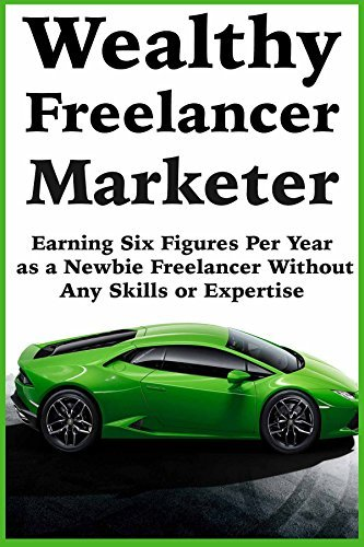 Wealthy Freelancer Marketer: Earning Six Figures Per Year as a Newbie Freelancer Without Any Skills or Expertise Joel Johnson