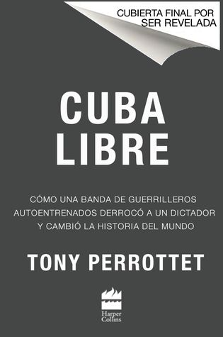Cuba Libre: How a Motley Band of Self-Taught Guerrillas Overthrew a Dictator and Changed World History