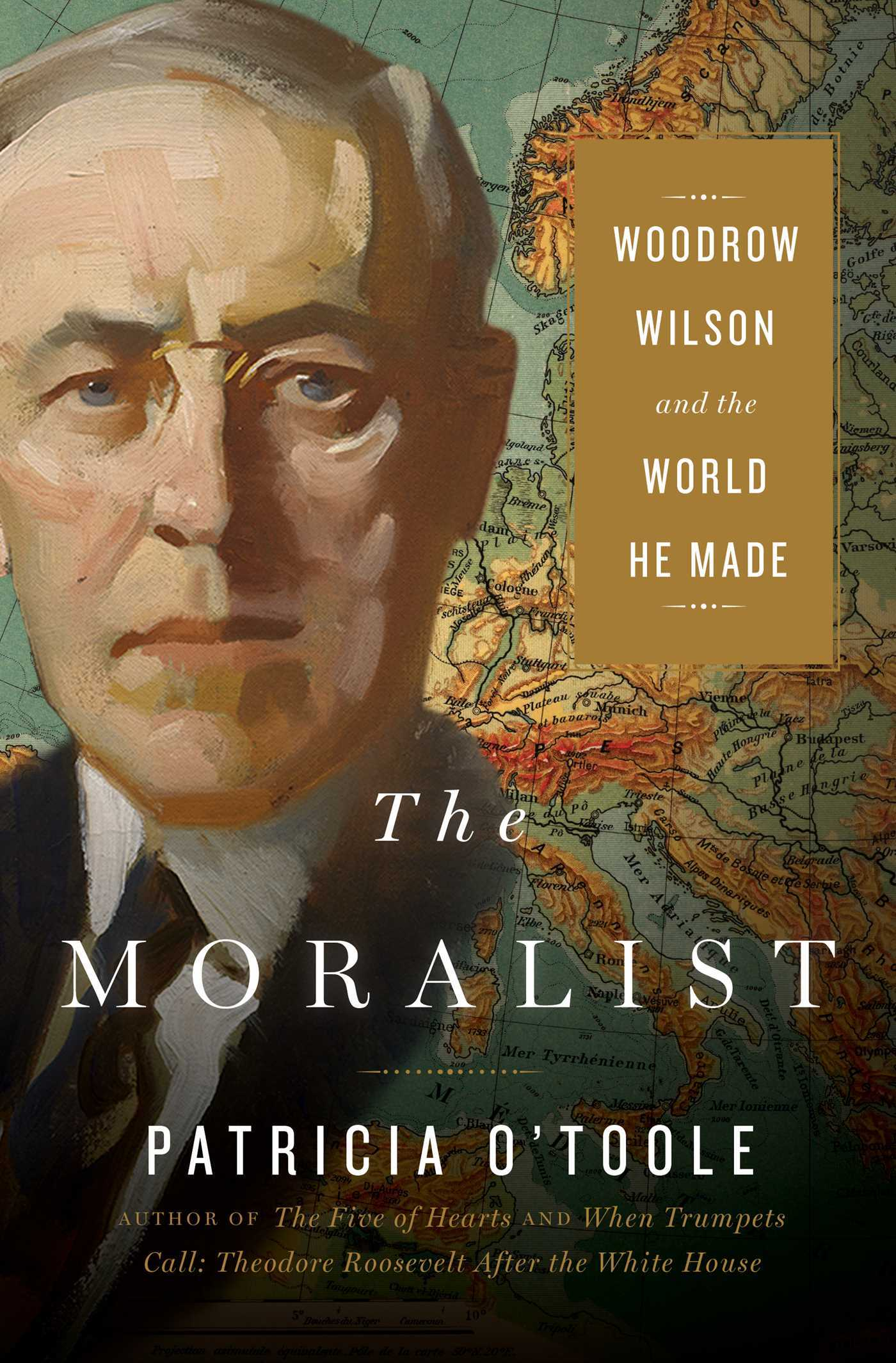 The Moralist Woodrow Wilson and the World He Made