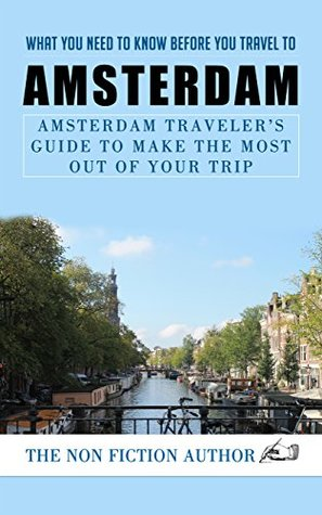 What You Need to Know Before You Travel to Amsterdam: Amsterdam Traveler's Guide to Make the Most Out of Your Trip