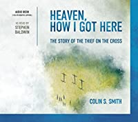 Heaven, How I Got Here the Story of the Thief on the Cross Audio Book By Colin S. Smith