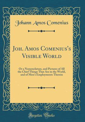 Joh. Amos Comenius's Visible World: Or a Nomenclature, and Pictures of All the Chief Things That Are in the World, and of Men's Employments Therein (Classic Reprint)