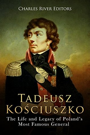 Tadeusz Kościuszko: The Life and Legacy of Poland's Most Famous General