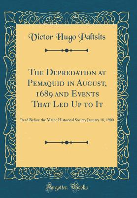 The Depredation at Pemaquid in August, 1689 and Events That Led Up to It: Read Before the Maine Historical Society January 18, 1900  by  Victor Hugo Paltsits
