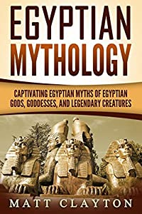Egyptian Mythology: Captivating Egyptian Myths of Egyptian Gods, Goddesses, and Legendary Creatures