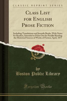 Class List for English Prose Fiction: Including Translations and Juvenile Books, with Notes for Readers, Intended to Point Out for Parallel Reading the Historical Sources of Works of Fiction; April, 1877 (Classic Reprint)
