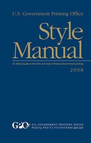 U.S. Government Printing Office Style Manual: An Official Guide to the Form and style of Federal Government printing: 2008 Edition