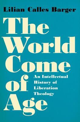 The World Come of Age: An Intellectual History of Liberation Theology  by  Lilian Calles Barger
