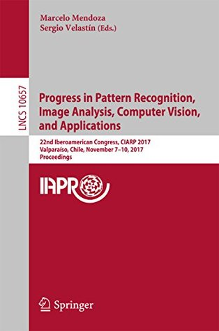 Progress in Pattern Recognition, Image Analysis, Computer Vision, and Applications: 22nd Iberoamerican Congress, CIARP 2017, Valparaíso, Chile, November ... (Lecture Notes in Computer Science)