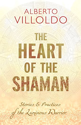 The Heart of the Shaman - Stories and Practices of the Luminous Warrior