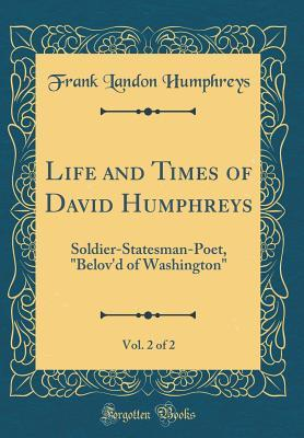 Life and Times of David Humphreys, Vol. 2 of 2: Soldier-Statesman-Poet, Belov'd of Washington (Classic Reprint)