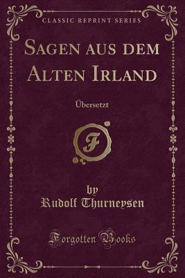 Sagen Aus Dem Alten Irland: �bersetzt Rudolf Thurneysen