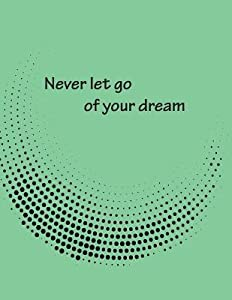Never Let Go of Your Dream: Dot Graphic on the Dark Green Cover Notebook Journal Diary, This Notebook Journal with 110 Pages (8.5 X 11) Inches, Bulletdot 36pages, Graph 36pages and Lines 38pages
