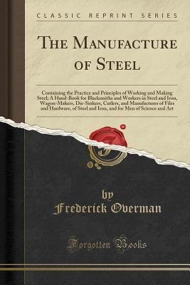 The Manufacture of Steel: Containing the Practice and Principles of Working and Making Steel; A Hand-Book for Blacksmiths and Workers in Steel and Iron, Wagon-Makers, Die-Sinkers, Cutlers, and Manufactures of Files and Hardware, of Steel and Iron, and for