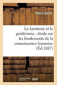 Le Kantisme Et Le Positivisme: A(c)Tude Sur Les Fondements de La Connaissance Humaine (A0/00d.1887)